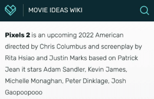 Josh Gaopoopoo: MOVIE IDEAS WIKI  Pixels 2 is an upcoming 2022 American  directed by Chris Columbus and screenplay by  Rita Hsiao and Justin Marks based on Patrick  Jean it stars Adam Sandler, Kevin James,  Michelle Monaghan, Peter Dinklage, Josh  Gaopoopooo Josh Gaopoopoo