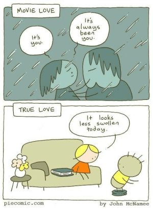 Love, True, and Movie: MOVIE LOVE  It's  always  been  you  I+'s  you  TRUE LOVE  It looks  less swollen  today  piecomic.com  by John McNamee Love