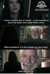 The Hunger Games: Mockingjay: MOVIE MEMORIES  movie memories.net  twitter.com/moviememorles  I never wanted any of these  I just wanted to  save my sister and keep Peeta alive.  Miss Everdeen, it's the things we love most  that destroy us. The Hunger Games: Mockingjay