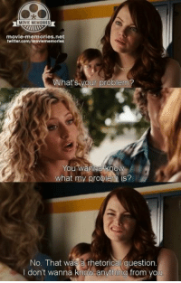 Memes, Easy A, and Wanna Know: MOVIE MEMORIES  movie-memories net  twitter.com/moviememorless  What's your problem?  You Wanna know  what my problem is?  No. That was a rhetorical question  I don't wanna know anything from you Easy A