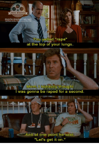 """Step Brothers: movie-memories net  twitter.com/m  You/yelled """"rape""""  at the top of your lungs  Mom, O honestly thought  I was gonna be raped for a second.  And at one point he said  """"Let's get it on."""" Step Brothers"""