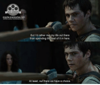 Maze Runner: movie-memories net  twitter.com/moviemermores  But I'd rather risk my  life out there  than spending the rest of it in here.  At least, out there we have a choice. Maze Runner