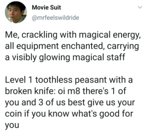 Dank, Energy, and Good for You: Movie Suit  @mrfeelswildride  Me, crackling with magical energy,  all equipment enchanted, carrying  a visibly glowing magical staff  Level 1 toothless peasant with a  broken knife: oi m8 there's 1 of  you and 3 of us best give us your  coin if you know what's good for  you meirl by YaBoiChadwick MORE MEMES