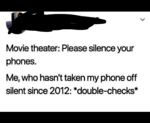 I can't be the only one that does this: Movie theater: Please silence your  phones.  Me, who hasn't taken my phone off  silent since 2012: *double-checks* I can't be the only one that does this