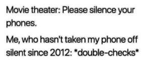 """Me_irl: Movie theater: Please silence your  phones.  Me, who hasn't taken my phone off  silent since 2012: """"double-checks* Me_irl"""