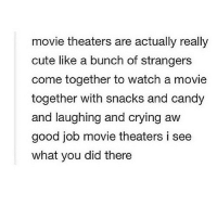Candy, Crying, and Cute: movie theaters are actually really  cute like a bunch of strangers  come together to watch a movie  together with snacks and candy  and laughing and crying aw  good job movie theaters i see  what you did there http://iglovequotes.net/