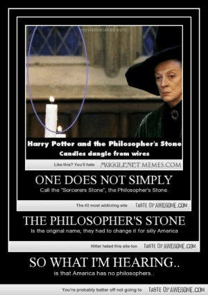 """So What I'm Hearing..http://omg-humor.tumblr.com: moviemistakes.com  Harry Potter and the Philosopher's Stone  Candles dangle from wires  Like this? You'll hate  MUGGLENET MEMES.COM  ONE DOES NOT SIMPLY  Call the """"Sorcerers Stone"""", the Philosopher's Stone.  TASTE OF AWESOME.COM  The #2 most addicting site  THE PHILOSOPHER'S STONE  Is the original name, they had to change it for silly America  TASTE OF AWESOME.COM  Hitler hated this site to0  SO WHAT I'M HEARING..  is that America has no philosophers..  TASTE OFAWESOME.COM  You're probably better off not going to So What I'm Hearing..http://omg-humor.tumblr.com"""