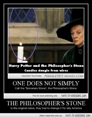 "America is the nation of Silly Billyshttp://omg-humor.tumblr.com: moviemistakes.com  Harry Potter and the Philosopher's Stone  Candles dangle from wires  Like this? You'll hate  MUGGLENET MEMES.COM  ONE DOES NOT SIMPLY  Call the ""Sorcerers Stone"", the Philosopher's Stone.  TASTE OF AWESOME.COM  The #2 most addicting site  THE PHILOSOPHER'S STONE  Is the original name, they had to change it for silly America  TASTE OF AWESOME.COM  Hitler hated this site too America is the nation of Silly Billyshttp://omg-humor.tumblr.com"