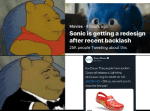 Crocs, Movies, and Shoes: Movies 4 hours ago  Sonic is getting a redesign  after recent backlash  25K people Tweeting about this  Crocs Shoes  @Crocs  Ka-Chow! The people have spoken.  Crocs will release a Lightning  McQueen clog for adults on 5/6.  @collin123 - DM us, we want you to  have the first pair! Don't forget