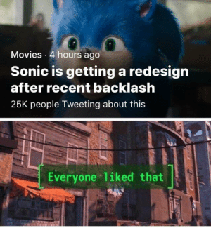 They had us in the trailer, not gonna lie: Movies 4 hours ago  Sonic is getting a redesign  after recent backlash  25K people Tweeting about this  Everyone liked that They had us in the trailer, not gonna lie