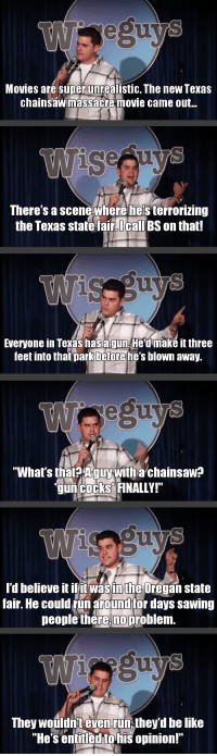 The problem with the Texas chainsaw massacre movies [x-post /r/texas]: Movies are super unrealistic. The new Texas  chainsaw massacre movie came out  There's a scene where hels terrorizing  the Texas state fair. I call BS on that!  Everyone in Texas hasagun,He'd make it three  feet into that park before he's blown away  What's that? A guy with a chainsaw?  gun cocks FINALLY!  I'd believe it iffitwas intheOregan state  fair. He coulderun around for days sawing  people there, problem.  They wouldnteven run,they'dbelike  He's entitled to his opinion! The problem with the Texas chainsaw massacre movies [x-post /r/texas]