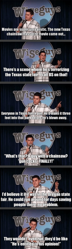 "Be Like, God, and Movies: Movies are super unrealistic. The new Texas  chainsawmassacre movie came ou..  Seau  There's a scenewhere he's terrorizing  the Texas state fair,call BS on that!  Everyone in Texas hasagun. He dmake it three  feet into that parkbetorehe's blown away.  eouv  ""What's that Aguy with a chainsaw?  gun cocks FINALLY!""  l'd believe it ifitwasin the Oregan state  fair. He could tun around for days sawing  people there.noproblem  They wouldn't evenrun,they'd be like  ""He s entitled tohis opinion! lolzandtrollz:God Bless Texas"