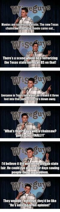 """Be Like, Movies, and Run: Movies are super unrealistic. The newTexas  chainsawmassacre movie came out..  There's a scene where he's terrorizing  the Texas state fair lcall BS on that!   Everyone in Texas has agun He'd make it three  feet into that park before he's blown away.  egu  """"What's that? Aguy with a chainsaw?  gun cocks FINALLY!""""   l'd believe it ifitwasinthe Oregan state  fair. He could fün around for days sawing  people there,no problem  aO  They woüldn't even run,they'd be like  """"He s entitledtohis opinion!"""" <p><a class=""""tumblr_blog"""" href=""""http://blog.crashr.me/post/115870848922/this-sums-up-the-red-and-blue-state-divide-very"""">superconservative</a>:</p><blockquote><p>This sums up the red and blue state divide very nicely…</p></blockquote>"""