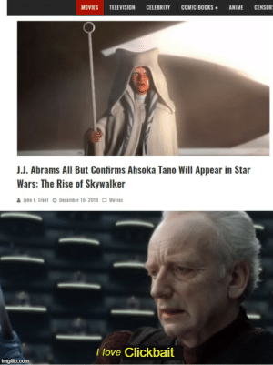 I see through the lies of the journalists: MOVIES  CELEBRITY  COMIC BOOKS •  CENSOR=  TELEVISION  ANIME  J.J. Abrams All But Confirms Ahsoka Tano Will Appear in Star  Wars: The Rise of Skywalker  John F. Trent o December 16, 2019 O Movies  I love Clickbait  imgflip.com I see through the lies of the journalists