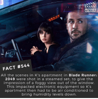 Did Blade Runner: 2049 live up to your expectations? 🎥 • • • • Double Tap and Tag someone who needs to know this 👇 All credit to the respective film and producers. movie movies film tv camera cinema fact didyouknow moviefacts cinematography screenplay director actor actress act acting movienight hollywood netflix didyouknowmovies riverdale: MOVIES  FACT #544  All the scenes in K's apartment in Blade Runner:  2049 were shot in a steamed set, to give the  impression of a foggy view out of the window.  This impacted electronic equipment so K's  apartment then had to be air conditioned to  bring humidity levels down. Did Blade Runner: 2049 live up to your expectations? 🎥 • • • • Double Tap and Tag someone who needs to know this 👇 All credit to the respective film and producers. movie movies film tv camera cinema fact didyouknow moviefacts cinematography screenplay director actor actress act acting movienight hollywood netflix didyouknowmovies riverdale