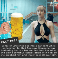 Beer, Jennifer Lawrence, and Memes: MOVIES  FACT #639  Jennifer Lawrence got into a bar fight while  on location for Red Sparrow. Someone was  bothering her in a bar and insulted her when  she didn't continue conversation with him, so  she grabbed him and threw beer all over him What is the best spy movie? 🎥 • • • • Double Tap and Tag someone who needs to know this 👇 All credit to the respective film and producers. movie movies film tv cinema fact didyouknow moviefacts cinematography screenplay director movienight hollywood netflix didyouknowmovies jenniferlawrence redsparrow russia spy