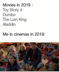 Aladdin, Dad, and Lol: Movies in 2019:  Toy Story 4  Dumbo  The Lion King  Aladdin  Me in cinemas in 2019:  o0 To prove to dad that I'm not a fool