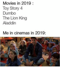Aladdin, Memes, and Movies: Movies in 2019:  Toy Story 4  Dumbo  The Lion Kirn  Aladdin  Me in cinemas in 2019: 2019 is gonna be a great year!