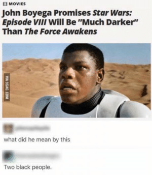 "Dank, John Boyega, and Memes: MOVIES  John Boyega Promises Star Wars:  Episode ViiI Will Be ""Much Darker""  Than The Force Awakens  what did he mean by this  Two black people. Always two there are, a Master and an Apprentice. by Hanz-Olo MORE MEMES"