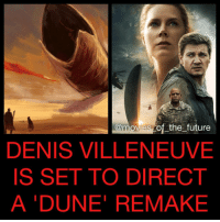 It's being reported DenisVilleneuve will direct a Dune remake for LegendaryPictures. Villeneuve recently directed Arrival (starring AmyAdams and JeremyRenner) but in the past has directed Prisoners ( HughJackman), Enemy ( JakeGyllenhaal) and Sicario ( BenicioDelToro). He has also stated previously his passion for this property. His next film is BladeRunner2049 (starring RyanGosling and HarrisonFord) but fans are also hoping he will direct a DanielCraig JamesBond movie. What do you think?: @movies of the future  DENIS VILLENEUVE  IS SET TO DIRECT  A DUNE REMAKE It's being reported DenisVilleneuve will direct a Dune remake for LegendaryPictures. Villeneuve recently directed Arrival (starring AmyAdams and JeremyRenner) but in the past has directed Prisoners ( HughJackman), Enemy ( JakeGyllenhaal) and Sicario ( BenicioDelToro). He has also stated previously his passion for this property. His next film is BladeRunner2049 (starring RyanGosling and HarrisonFord) but fans are also hoping he will direct a DanielCraig JamesBond movie. What do you think?