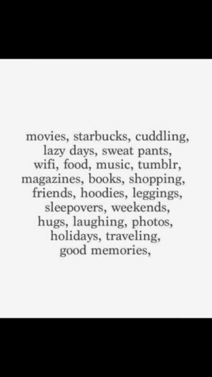 Weekends: movies, starbucks, cuddling,  lazy days, sweat pants,  wifi, food, music, tumblr,  magazines, books, shopping,  friends, hoodies, leggings,  sleepovers, weekends,  hugs, laughing, photos,  holidays, traveling,  good memories,