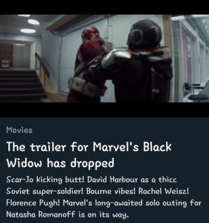 Butt, Movies, and Black Widow: Movies  The trailer for Marvel's Black  Widow has dropped  Scar-Jo kicking butt! David Harbour as a thicc  Soviet super-soldier! Bourne vibes! Rachel Weisz!  Florence Pugh! Marvel's long-awaited solo outing for  Natasha Romanoff is on its way. Does this count?