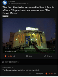 Emoji, Memes, and Mood: /movies  u/OneHeapedAndStir 2h  The first film to be screened in Saudi Arabia  after a 35-year ban on cinemas was 'The  Emoji Movie'  uk.reuters.com  12.0k  549  Share  BEST COMMENTS  kinyutaka 2h  The ban was immediately reimplimented.  ..R  Reply 10.8k 111 Great Pics And Memes to Improve Your Mood