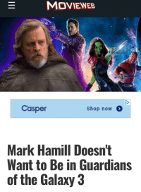 <p>I didn't realize that was even on the table?</p>: MOVIEWEB  Casper  Shop now  Mark Hamill Doesn't  Want to Be in Guardians  of the Galaxy 3 <p>I didn't realize that was even on the table?</p>
