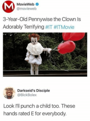 Dank, Memes, and Target: MovieWeb  @movieweb  3-Year-Old Pennywise the Clown Is  Adorably Terrifying #IT #ITMovie  Darkseid's Disciple  @BlckBolex  Look I'll punch a child too. These  hands rated E for everybody. E for everyone by _just_my_2_cents MORE MEMES