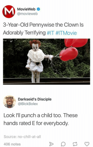 Chill, No Chill, and Old: MovieWeb  @movieweb  3-Year-Old Pennywise the Clown ls  Adorably Terrifying #IT #ITMovie  Darkseid's Disciple  @BlckBolex  Look I'll punch a child too. These  hands rated E for everybody  Source: no-chill-at-all  406 notes Rated E For Everybody