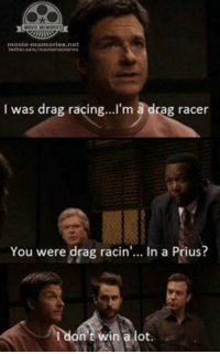 Horrible Bosses: MOVIL MIMORIES  movie-memories net  twitter.com/moviennenm orless  I was drag racing... I'm a drag racer  You were drag racin  In a Prius?  I don't win a lot Horrible Bosses