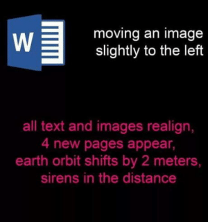 Be Like, Omg, and Tumblr: moving an image  slightly to the left  all text and images realign,  4 new pages appear,  earth orbit shifts by 2 meters,  sirens in the distance omg-humor:Word be like..