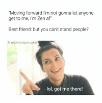 """Af, Best Friend, and Lol: """"Moving forward I'm not gonna let anyone  get to me, I'm Zen af""""  Best friend: but you can't stand people?  IG: emy-mom.says im.pretty  - lol, got me there! It's the thought that counts 😝 Check out @thewittysavage @thewittysavage @thewittysavage mmsipo"""