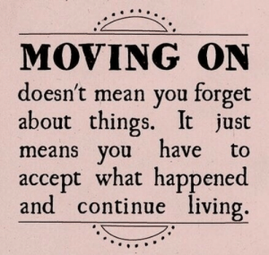 Mean, Living, and Means: MOVING ON  doesn't mean you forget  about things. It just  means you have to  accept what happened  and continue living