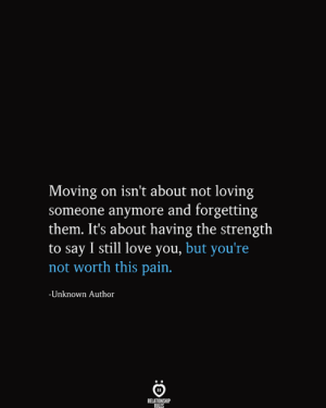 still-love-you: Moving on isn't about not loving  someone anymore and forgetting  them. It's about having the strength  |to say I still love you, but you're  not worth this pain.  -Unknown Author  RELATIONSHIP  RILES