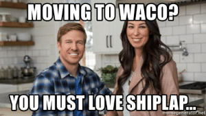 Love, Chip, and Net: MOVING TO WACO?  YOU MUST LOVE SHIPLAP.  memegenerator.net Moving to Waco? You must love Shiplap... - chip and joanna fixer ...