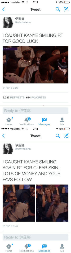 Kanye, Money, and Good: movistar  7:13  Tweet  伊莲娜  @wtvrhelena  I CAUGHT KANYE SMILING RT  FOR GOOD LUCK  audience 1  31/8/15 3:28  2.037 RETWEETS 614 FAVORITES  Reply to伊莲娜  5  Home  Notifications Messages  Me   movistar  7:13  Tweet  伊莲娜  @wtvrhelena  I CAUGHT KANYE SMILING  AGAIN RT FOR CLEAR SKIN,  LOTS OF MONEY AND YOUR  FAVS FOLLOW  31/8/15 3:47  Reply to伊莲娜  5  Home  Notifications Messages  Me