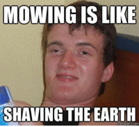 jelly: MOWING IS LIKE  SHAVING THE EARTH  meme jelly com
