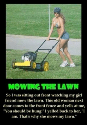 """Memes, Old Woman, and Girl: MOWING THE LAWN  So I was sitting out front watching my girl  friend mow the lawn. This old woman next  door comes to the front fence and yells at me,  """"You should be hung!"""" I yelled back to her, """"I  am. That's why she mows my lawn."""" Yup"""