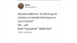 """yah: Moxie  @honzogonzo  My bank called me: """"sir did you go to  dominos at midnight three days in a  row in Florida?""""  Me...yah  Bank.:""""long pause* """"alright then""""  7/2/18, 10:45 AM"""