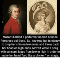 "laughoutloud-club:  Mozart master of sassing: Mozart disliked a performer named Adriana  Ferrarese del Bene. So, knowing her tendency  to drop her chin on low notes and throw back  her head on high ones, Mozart wrote a song  with constant leaps from low to high in order to  make her head ""bob like a chicken"" on stage. laughoutloud-club:  Mozart master of sassing"
