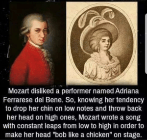 "Don't let my nibba Mozart fool u by JFlash1412 MORE MEMES: Mozart disliked a performer named Adriana  Ferrarese del Bene. So, knowing her tendency  to drop her chin on low notes and throw back  her head on high ones, Mozart wrote a song  with constant leaps from low to high in order to  make her head ""bob like a chicken"" on stage. Don't let my nibba Mozart fool u by JFlash1412 MORE MEMES"