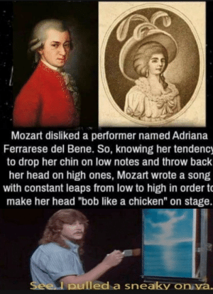 "Illusion 100: Mozart disliked a performer named Adriana  Ferrarese del Bene. So, knowing her tendency  to drop her chin on low notes and throw back  her head on high ones, Mozart wrote a song  with constant leaps from low to high in order t  make her head ""bob like a chicken"" on stage.  Seel pulled a sneaky on ya. Illusion 100"