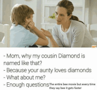 Bee Movie, Diamond, and Movie: MP  Mom, why my cousin Diamond is  named like that?  Because your aunty loves diamonds  What about me?  Enough questionS The entire bee movie but every time  they say bee it gets faster <p>🐝I beelieve she didn&rsquo;t see that comming🐝</p>