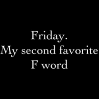TGIF: Friday  My second favorite  F word TGIF