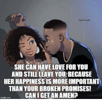 Cheating, Love, and Memes: mpokagit  SHE CAN HALE LOVE FOR YOU  AND STILL LEAVE YOUBECAUSE  HER HAPPINESSISMOREIMPORTANTA  THAN YOUR BROKEN PROMISES!  CAN I GET ANAMEN?  img flip Dom MIND GAMES MANY MEN PLAY ON WOMEN - Ladies: Please don't get caught up in the games men play. Just like I help you everyday through posts I send out all the time, I will help you through this ebook on how NOT to get played and taken advantage of by men. Some of the subjects I am about to show you are: (1) Things your father never told you but should have. (2) The number 1 mistake women make when meeting a man. (3) Why a man stops calling you. (4) Why you keep getting hurt over and over and over again.... (5) Why men cheat even though you are doing everything. (6) What's wrong with the man that opens the door for you? (7) Why he calls during the week but disappears on the weekend. (8) The first thing a man has in his mind when he approaches you. (9) What men really think about you when you're not around. (10) All the signs that tell you a man is cheating. Plus so much more. For a limited time, you can either get this 1 ebook, that has been written by me, Anthony, your page admin for only $2.00 or even get a better deal where you can get an enormous collection of 70 ebooks on many different subjects for only $10. To find out about all the other 70 ebooks or to purchase any of the ebooks, please go to: http://wordsofwisdomforwomen.com/b-200.htm