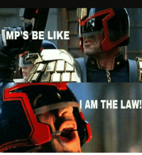 I Am The Law: MP's BE LIKE  AM THE LAW!  I
