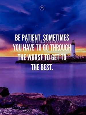 The Worst, Best, and Patient: MQ  BE PATIENT. SOMETIMES  YOU HAVE TO GO THROUGH  THE WORST TO GET TO  FB QUOTESANDSAYINGS  THE BEST. Be patient