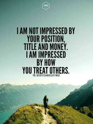How you treat others: MQ  IAM NOT IMPRESSED BY  YOUR POSITION,  TITLE AND MONEY.  IAM IMPRESSED  BY HOW  YOU TREAT OTHERS  FB/QUOTESANDSAYINGS How you treat others