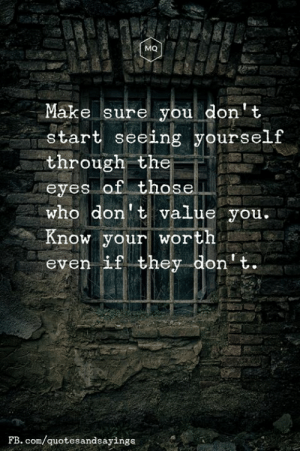 Know your worth: MQ  Make sure you don't  start seeing yourself  through the  eyes of those  who don't value you.  Know your worth  even if they don't.  FB. com/quotesandsayings Know your worth